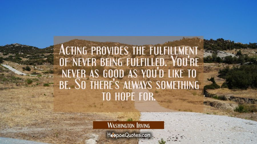 Acting provides the fulfillment of never being fulfilled. You're never as good as you'd like to be. Washington Irving Quotes