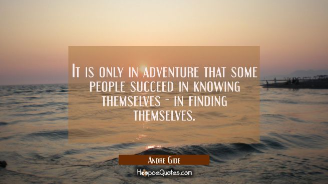 It is only in adventure that some people succeed in knowing themselves - in finding themselves.