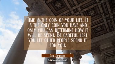 Time is the coin of your life. It is the only coin you have and only you can determine how it will Carl Sandburg Quotes
