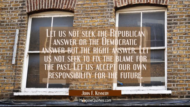 Let us not seek the Republican answer or the Democratic answer but the right answer. Let us not see