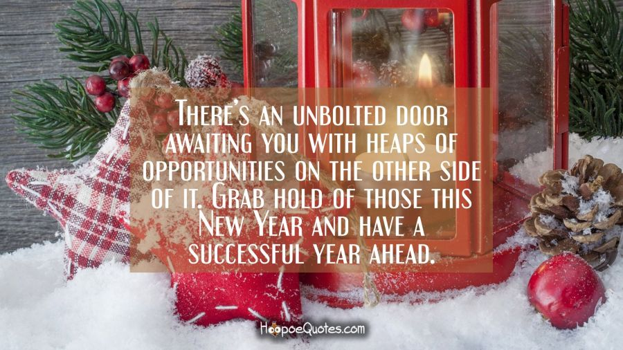 There's an unbolted door awaiting you with heaps of opportunities on the other side of it. Grab hold of those this New Year and have a successful year ahead. New Year Quotes