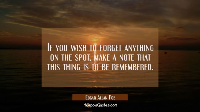 If you wish to forget anything on the spot make a note that this thing is to be remembered.