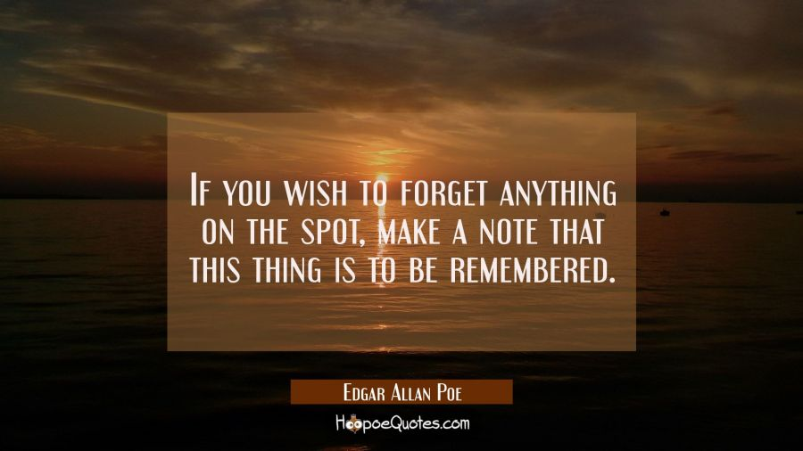 If you wish to forget anything on the spot make a note that this thing is to be remembered. Edgar Allan Poe Quotes