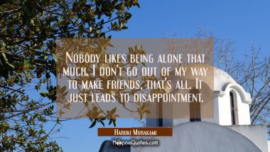Nobody likes being alone that much. I don't go out of my way to make friends, that's all. It just leads to disappointment. Haruki Murakami Quotes