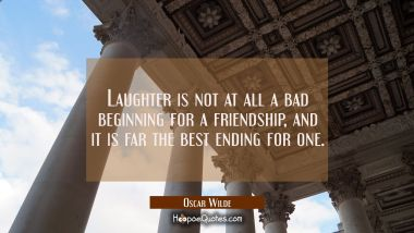 Laughter is not at all a bad beginning for a friendship and it is far the best ending for one. Oscar Wilde Quotes