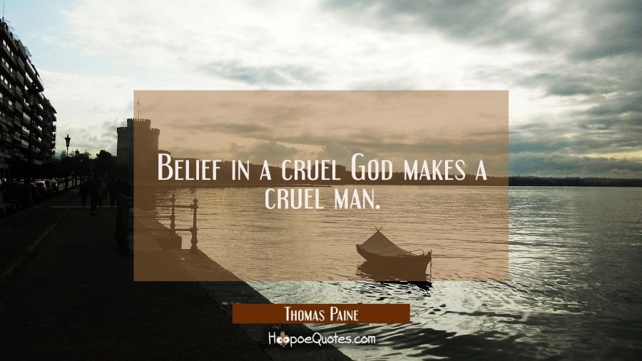 Belief in a cruel God makes a cruel man. Thomas Paine Quotes