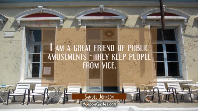 I am a great friend of public amusements they keep people from vice.