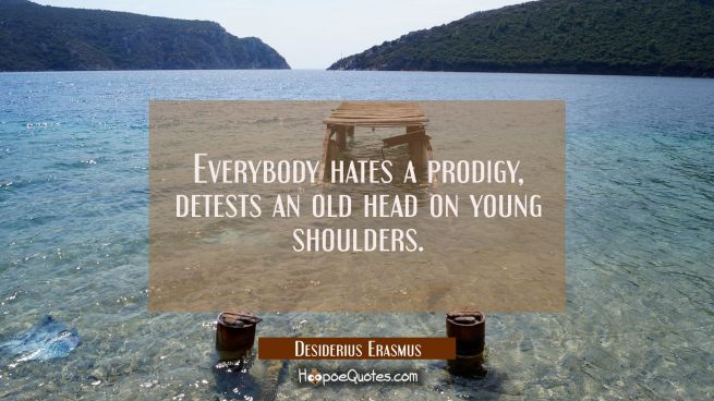 Everybody hates a prodigy detests an old head on young shoulders.