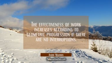 The effectiveness of work increases according to geometric progression if there are no interruption