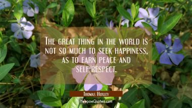 The great thing in the world is not so much to seek happiness as to earn peace and self-respect. Thomas Huxley Quotes