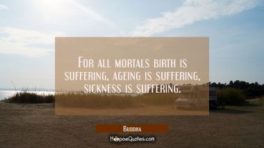 For all mortals birth is suffering ageing is suffering sickness is suffering.