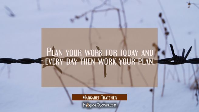 Plan your work for today and every day then work your plan.