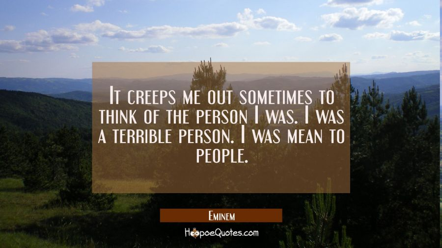 It creeps me out sometimes to think of the person I was. I was a terrible person. I was mean to peo Eminem Quotes