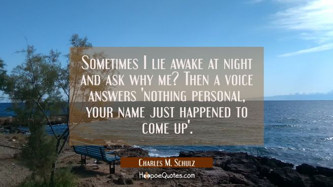 Sometimes I lie awake at night and ask why me? Then a voice answers nothing personal your name just