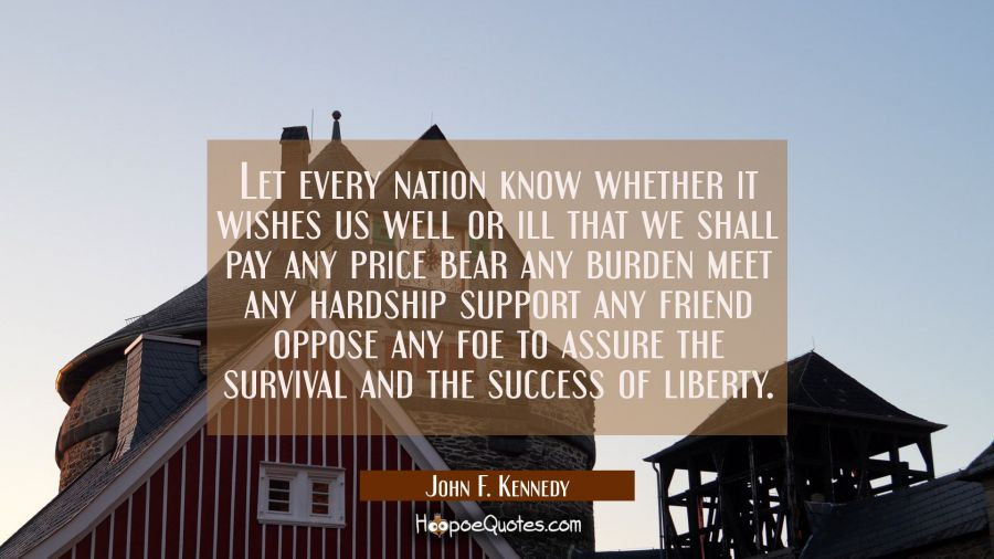 Let every nation know whether it wishes us well or ill that we shall pay any price bear any burden John F. Kennedy Quotes