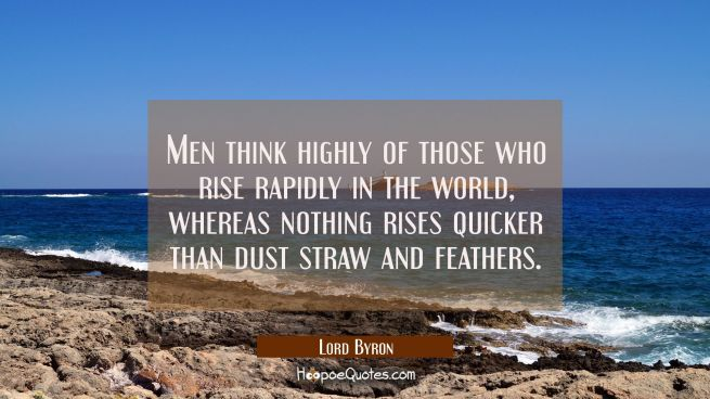 Men think highly of those who rise rapidly in the world, whereas nothing rises quicker than dust st