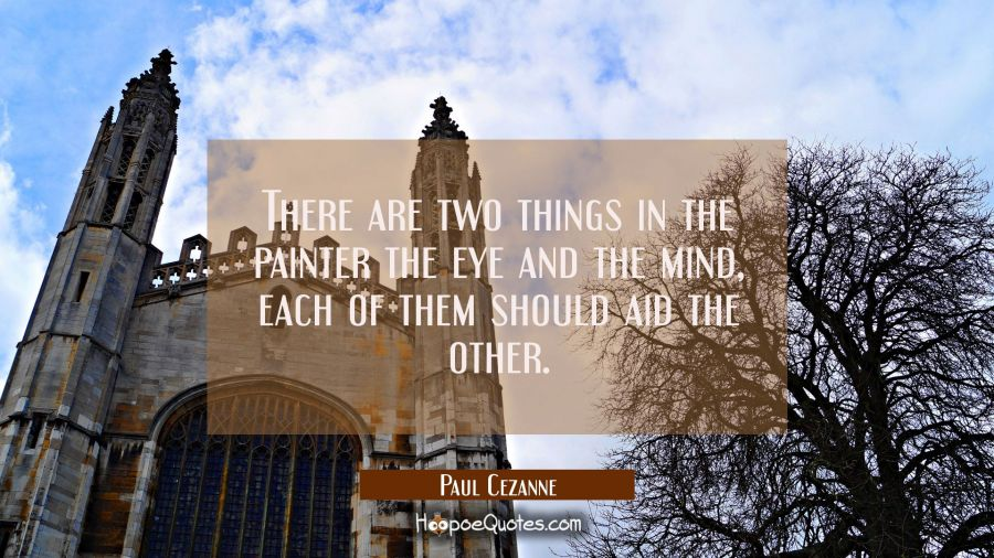 There are two things in the painter the eye and the mind, each of them should aid the other. Paul Cezanne Quotes