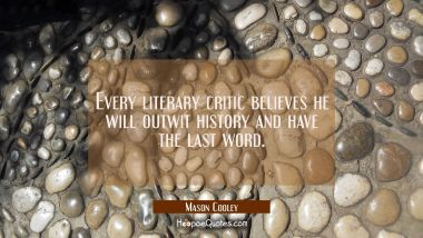 Every literary critic believes he will outwit history and have the last word. Mason Cooley Quotes