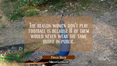 The reason women don't play football is because 11 of them would never wear the same outfit in publ Phyllis Diller Quotes