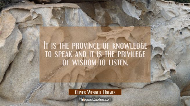 It is the province of knowledge to speak and it is the privilege of wisdom to listen.