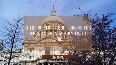 A lot of people quit looking for work as soon as they find a job. Zig Ziglar Quotes