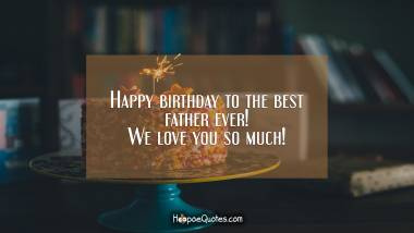 Happy birthday to the best father ever! We love you so much! Birthday Quotes