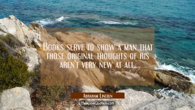Books serve to show a man that those original thoughts of his aren't very new at all. Abraham Lincoln Quotes