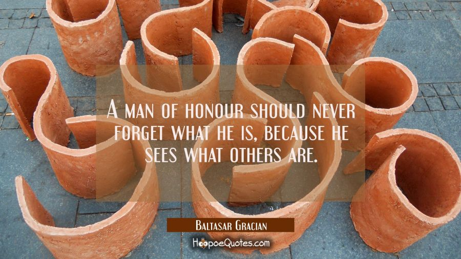 A man of honour should never forget what he is because he sees what others are. Baltasar Gracian Quotes