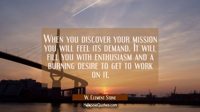 When you discover your mission you will feel its demand. It will fill you with enthusiasm and a bur