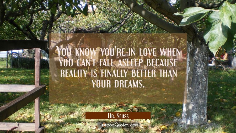 You know you're in love when you can't fall asleep because reality is finally better than your dreams.