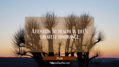 Attention to health is life's greatest hindrance. Plato Quotes