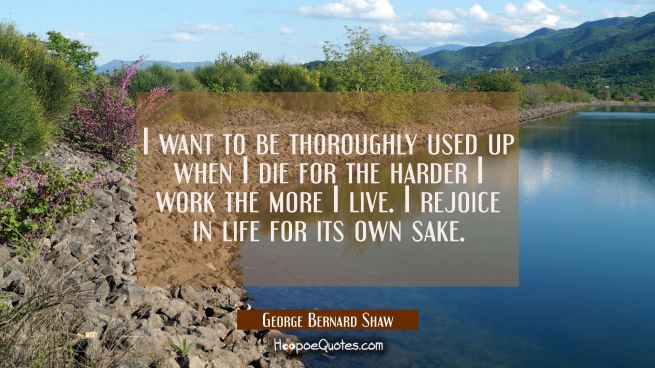 I want to be thoroughly used up when I die for the harder I work the more I live. I rejoice in life