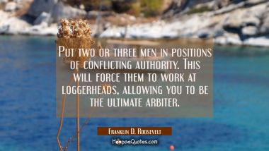 Put two or three men in positions of conflicting authority. This will force them to work at loggerh Franklin D. Roosevelt Quotes