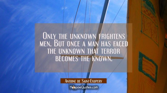 Only the unknown frightens men. But once a man has faced the unknown that terror becomes the known.