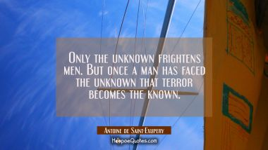 Only the unknown frightens men. But once a man has faced the unknown that terror becomes the known. Antoine de Saint-Exupery Quotes