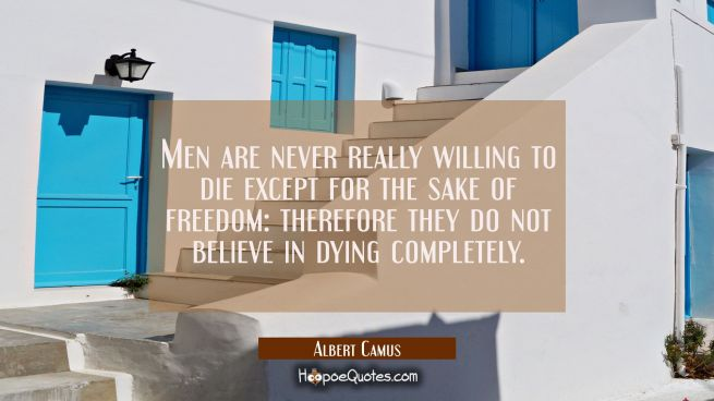 Men are never really willing to die except for the sake of freedom: therefore they do not believe i