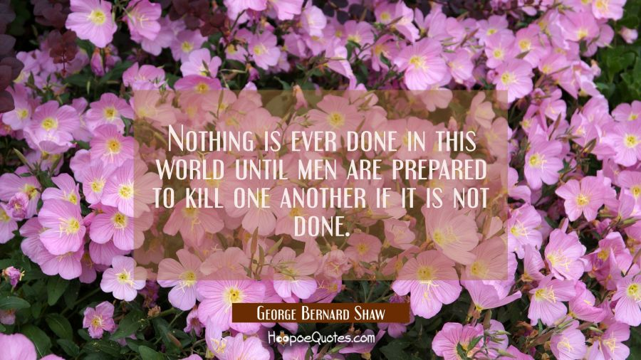 Nothing is ever done in this world until men are prepared to kill one another if it is not done. George Bernard Shaw Quotes
