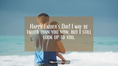 Happy Father's Day! I may be taller than you now, but I still look up to you. Father's Day Quotes