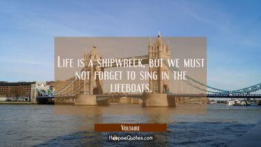 Life is a shipwreck, but we must not forget to sing in the lifeboats. Voltaire Quotes