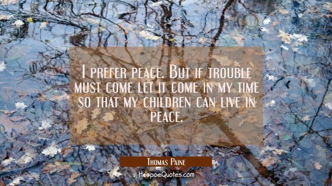 I prefer peace. But if trouble must come let it come in my time so that my children can live in pea