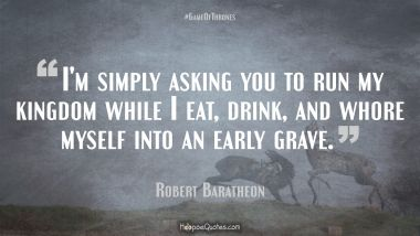I'm simply asking you to run my kingdom while I eat, drink, and whore myself into an early grave. Quotes