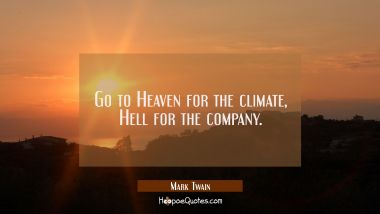 Go to Heaven for the climate Hell for the company. Mark Twain Quotes
