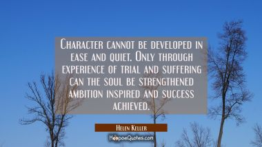 Character cannot be developed in ease and quiet. Only through experience of trial and suffering can