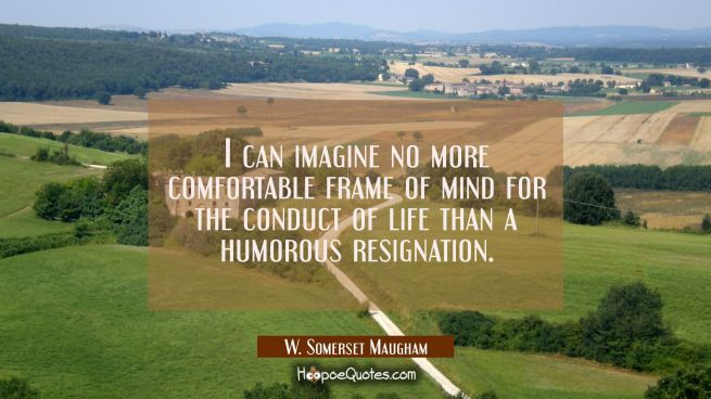 I can imagine no more comfortable frame of mind for the conduct of life than a humorous resignation