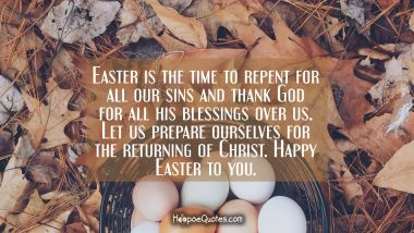 Easter is the time to repent for all our sins and thank God for all his blessings over us. Let us prepare ourselves for the returning of Christ. Happy Easter to you.