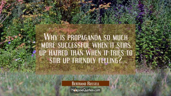 Why is propaganda so much more successful when it stirs up hatred than when it tries to stir up fri
