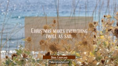 Christmas makes everything twice as sad. Doug Coupland Quotes