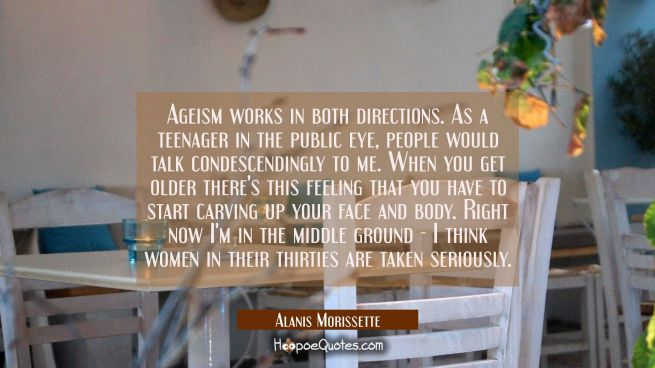 Ageism works in both directions. As a teenager in the public eye people would talk condescendingly