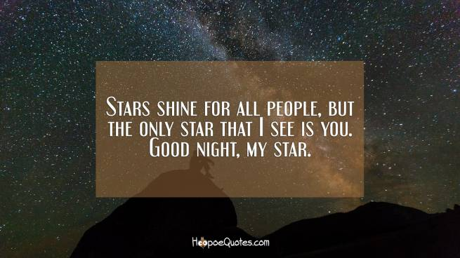 Stars shine for all people, but the only star that I see is you. Good night, my star.