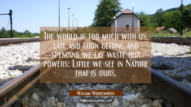 The world is too much with us, late and soon getting and spending we lay waste our powers: Little w